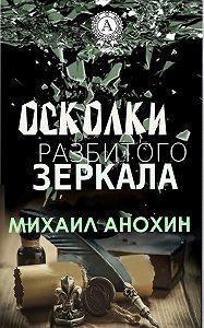 Михаил Анохин -Осколки разбитого зеркала