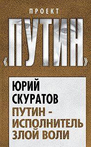 Юрий Скуратов -Путин – исполнитель злой воли