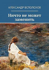 Александр Всполохов - Ничто неможет заменить