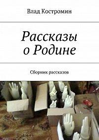 Влад Костромин - Рассказы оРодине. Сборник рассказов