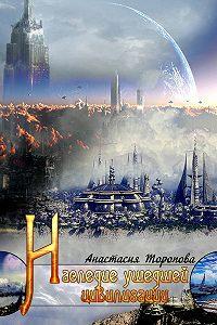 Анастасия Торопова - Наследие ушедшей цивилизации