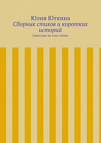 Юлия Юткина -Сборник стихов икоротких историй