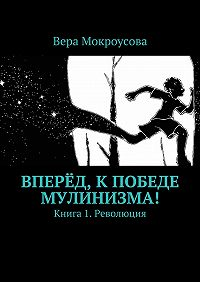 Вера Мокроусова -Вперёд, кпобеде мулинизма! Книга 1. Революция