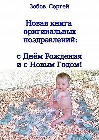 Сергей Зобов -Новая книга оригинальных поздравлений: сднём рождения и с Новым годом!
