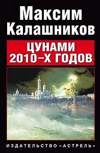 Максим Калашников - Цунами 2010-х годов
