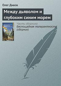 Олег Дивов - Между дьяволом и глубоким синим морем