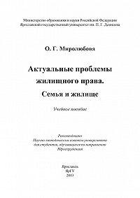 Ольга Миролюбова - Актуальные проблемы жилищного права. Семья и жилище