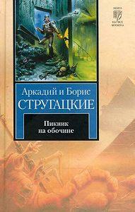 Аркадий и Борис Стругацкие - Пикник на обочине