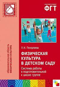 Л. И. Пензулаева - Физическая культура в детском саду. Система работы в подготовительной к школе группе