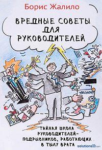 Борис Жалило -Вредные советы для руководителей. Тайная школа руководителей-подрывников, работающих в тылу врага