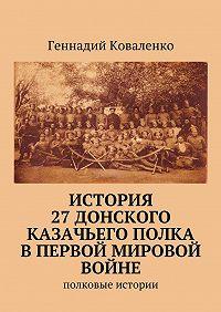 Геннадий Коваленко -История 27Донского казачьего полка вПервоймировой войне. Полковые истории