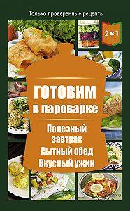 Людмила Каянович - Готовим в пароварке. Полезный завтрак. Сытный обед. Вкусный ужин
