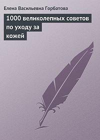 Елена Васильевна Горбатова - 1000 великолепных советов по уходу за кожей
