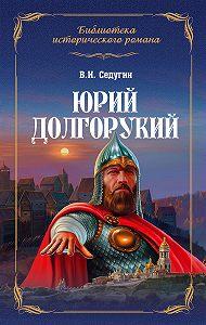 Василий Седугин -Юрий Долгорукий