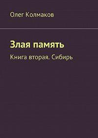 Олег Колмаков - Злая память. Книга вторая. Сибирь