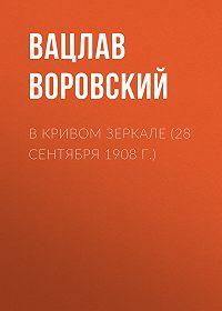 Вацлав Вацлавович Воровский -В кривом зеркале (28 сентября 1908 г.)