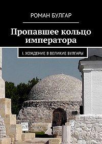 Роман Булгар -Пропавшее кольцо императора. I. Хождение вВеликие Булгары