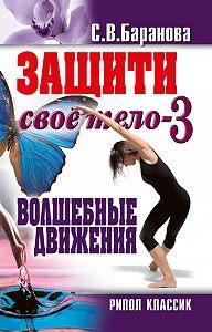 Светлана Васильевна Баранова -Защити своё тело-3. Волшебные движения