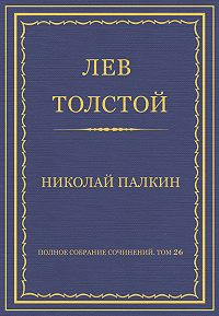 Лев Толстой -Полное собрание сочинений. Том 26. Произведения 1885–1889 гг. Николай Палкин