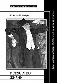Шамма Шахадат -Искусство жизни: Жизнь как предмет эстетического отношения в русской культуре XVI–XX веков
