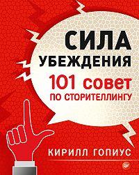 Кирилл Гопиус - Сила убеждения. 101 совет по сторителлингу