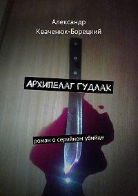 Александр Кваченюк-Борецкий - Архипелаг Гудлак. роман осерийном убийце