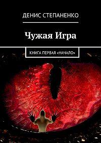 Денис Степаненко -Чужаяигра. Книга первая. Начало