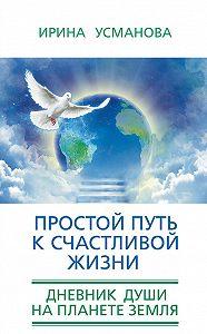 И. А. Усманова -Простой путь к счастливой жизни. Дневник Души на планете Земля