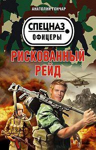 Анатолий Гончар -Рискованный рейд
