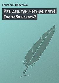 Григорий Неделько - Раз, два, три, четыре, пять! Где тебя искать?