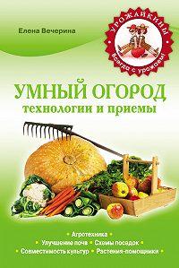 Елена Вечерина - Умный огород. Технологии и приемы
