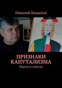 Николай Ващилин - Признаки капутализма. Мысли о смысле