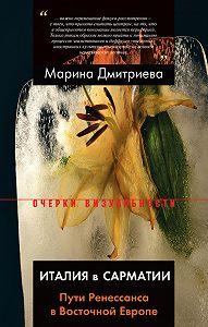 Марина Дмитриева -Италия в Сарматии. Пути Ренессанса в Восточной Европе