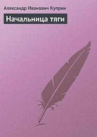 Александр Куприн -Начальница тяги