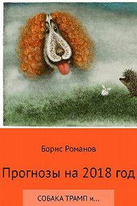 Борис Романов -Прогнозы на 2018 год