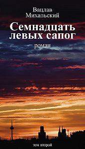 Вацлав Михальский -Семнадцать левых сапог. Том второй