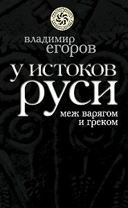 Владимир Борисович Егоров - У истоков Руси: меж варягом и греком