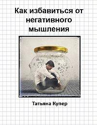 Татьяна Купер -Как избавиться от негативного мышления
