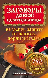 Дарья Усвятова -Заговоры донской целительницы на удачу, защиту от невзгод, порчи и сглаза