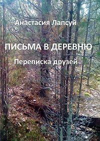 Анастасия Лапсуй -Письма в деревню. Переписка друзей