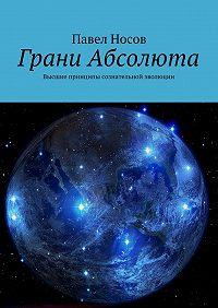 Павел Носов -Грани Абсолюта. Высшие принципы сознательной эволюции