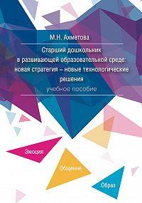 Мария Ахметова -Старший дошкольник в развивающей образовательной среде. Новая стратегия – новые технологические решения