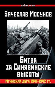 Вячеслав Мосунов -Вячеслав Мосунов Битва за Синявинские высоты. Мгинская дуга 1941-1942 гг.