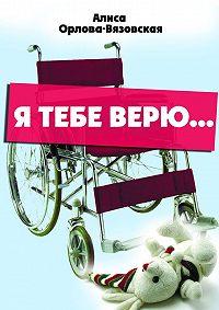Алиса Орлова-Вязовская - Я тебе верю…