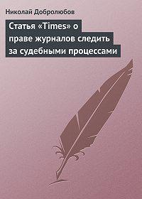 Николай Добролюбов -Статья «Times» о праве журналов следить за судебными процессами