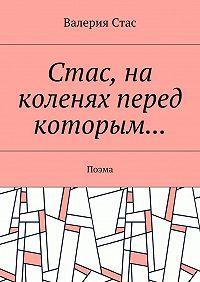 Валерия Стас -Стас, на коленях перед которым… Поэма