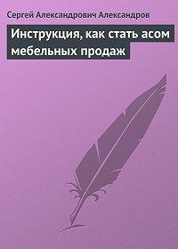 Сергей Александров - Инструкция, как стать асом мебельных продаж