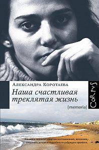 Александра Коротаева -Наша счастливая треклятая жизнь