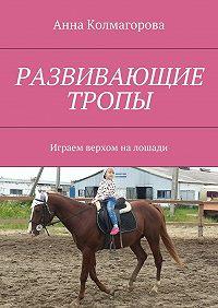 Анна Колмагорова -Развивающие тропы. Играем верхом налошади
