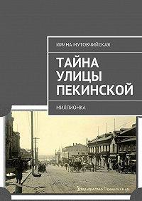 Ирина Мутовчийская -Тайна улицы Пекинской